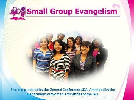 Small Group Evangelism Seminar prepared by the General Conference SDA. Amended by the Department of Women's Ministries of the IAD.