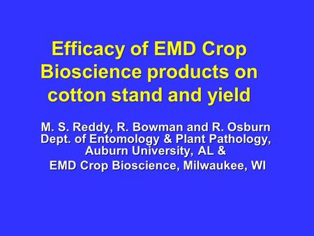 Efficacy of EMD Crop Bioscience products on cotton stand and yield M. S. Reddy, R. Bowman and R. Osburn Dept. of Entomology & Plant Pathology, Auburn University,