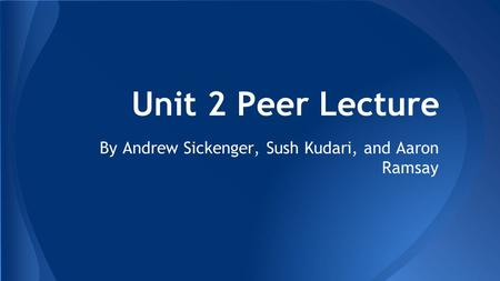 Unit 2 Peer Lecture By Andrew Sickenger, Sush Kudari, and Aaron Ramsay.