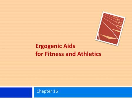 Ergogenic Aids for Fitness and Athletics Chapter 16.