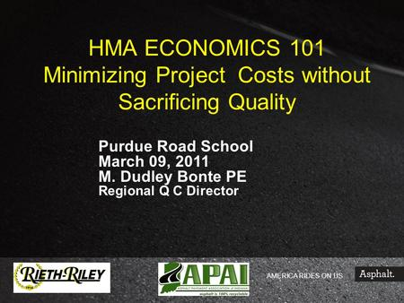 AMERICA RIDES ON US HMA ECONOMICS 101 Minimizing Project Costs without Sacrificing Quality Purdue Road School March 09, 2011 M. Dudley Bonte PE Regional.