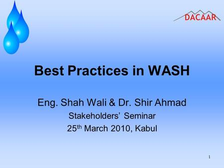 Best Practices in WASH Eng. Shah Wali & Dr. Shir Ahmad Stakeholders' Seminar 25 th March 2010, Kabul 1.
