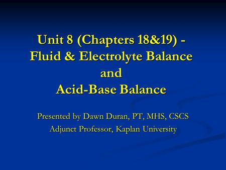 Unit 8 (Chapters 18&19) - Fluid & Electrolyte Balance and Acid-Base Balance Presented by Dawn Duran, PT, MHS, CSCS Adjunct Professor, Kaplan University.