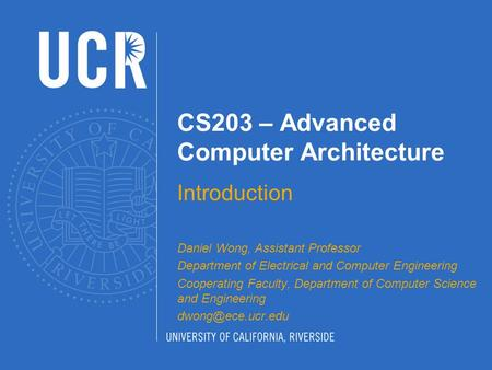 CS203 – Advanced Computer Architecture Introduction Daniel Wong, Assistant Professor Department of Electrical and Computer Engineering Cooperating Faculty,