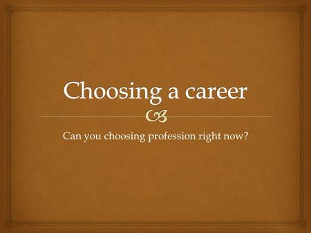 Can you choosing profession right now?.   Profession - it's the type of work a person who requires a certain level of knowledge, special skills, training.