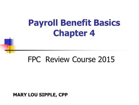 Payroll Benefit Basics Chapter 4 FPC Review Course 2015 MARY LOU SIPPLE, CPP.