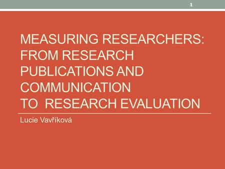 MEASURING RESEARCHERS: FROM RESEARCH PUBLICATIONS AND COMMUNICATION TO RESEARCH EVALUATION Lucie Vavříková 1.