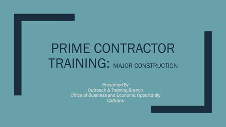 PRIME CONTRACTOR TRAINING: MAJOR CONSTRUCTION Presented By Outreach & Training Branch Office of Business and Economic Opportunity Caltrans.