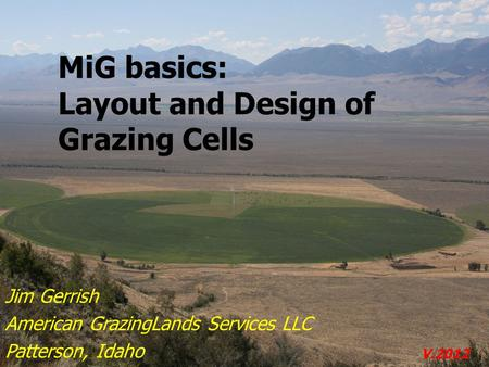 MiG basics: Layout and Design of Grazing Cells Jim Gerrish American GrazingLands Services LLC Patterson, Idaho V.2012.