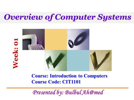 Overview of Computer Systems Course: Introduction to Computers Course Code: CIT1101 Presented by: Bulbul Week: 01.