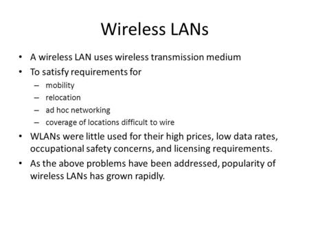 Wireless LANs A wireless LAN uses wireless transmission medium To satisfy requirements for – mobility – relocation – ad hoc networking – coverage of locations.