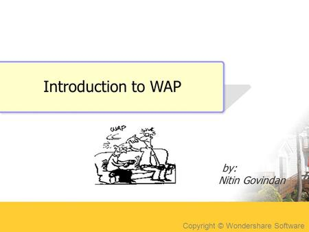 Copyright © Wondershare Software Introduction to WAP by: Nitin Govindan.