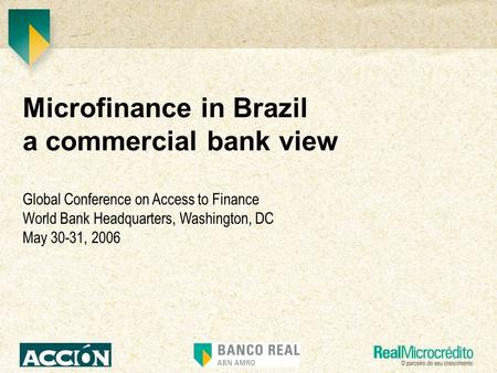 Microfinance in Brazil a commercial bank view Global Conference on Access to Finance World Bank Headquarters, Washington, DC May 30-31, 2006.