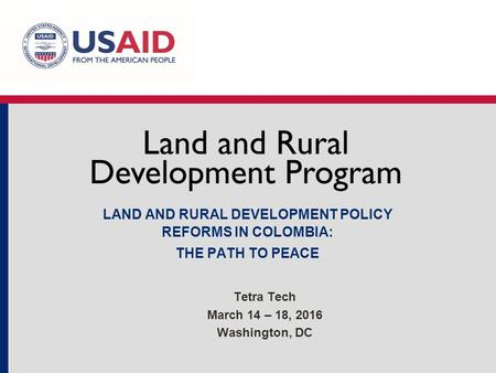 LAND AND RURAL DEVELOPMENT POLICY REFORMS IN COLOMBIA: THE PATH TO PEACE Tetra Tech March 14 – 18, 2016 Washington, DC.