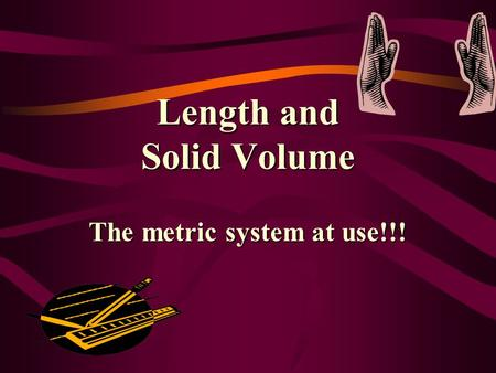 Length and Solid Volume The metric system at use!!!