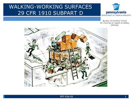 WALKING-WORKING SURFACES 29 CFR 1910 SUBPART D 1 Bureau of Workers' Comp PA Training for Health & Safety (PATHS) PPT-036-02.