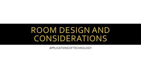 ROOM DESIGN AND CONSIDERATIONS APPLICATIONS OF TECHNOLOGY.