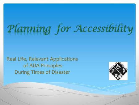 Real Life, Relevant Applications of ADA Principles During Times of Disaster.