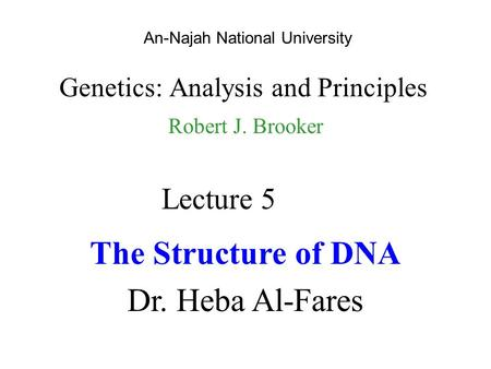 An-Najah National University Genetics: Analysis and Principles Robert J. Brooker Lecture 5 The Structure of DNA Dr. Heba Al-Fares.