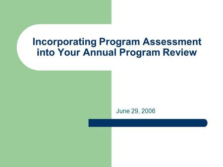 Incorporating Program Assessment into Your Annual Program Review June 29, 2006.