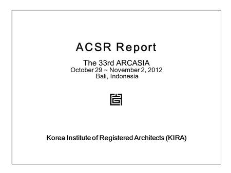 ACSR Report The 33rd ARCASIA October 29 ~ November 2, 2012 Bali, Indonesia Korea Institute of Registered Architects (KIRA)