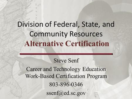 Division of Federal, State, and Community Resources Alternative Certification Steve Senf Career and Technology Education Work-Based Certification Program.