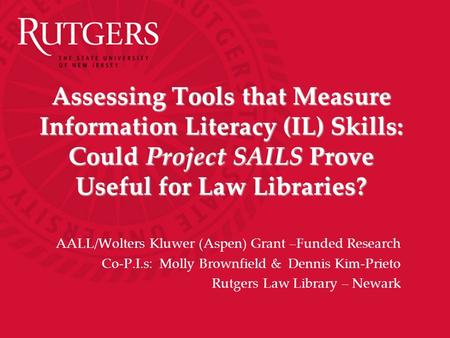 Assessing Tools that Measure Information Literacy (IL) Skills: Could Project SAILS Prove Useful for Law Libraries? AALL/Wolters Kluwer (Aspen) Grant –Funded.