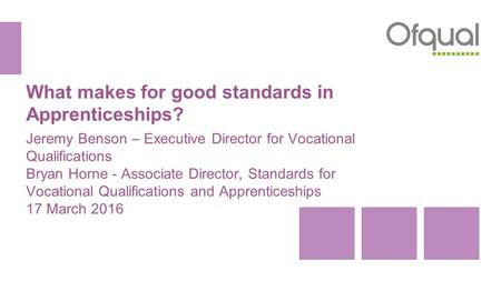 What makes for good standards in Apprenticeships? Jeremy Benson – Executive Director for Vocational Qualifications Bryan Horne - Associate Director, Standards.