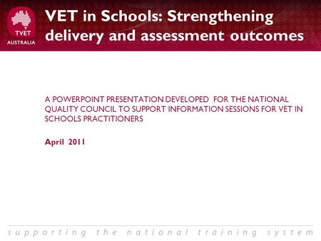 VET in Schools: Strengthening delivery and assessment outcomes A POWERPOINT PRESENTATION DEVELOPED FOR THE NATIONAL QUALITY COUNCIL TO SUPPORT INFORMATION.