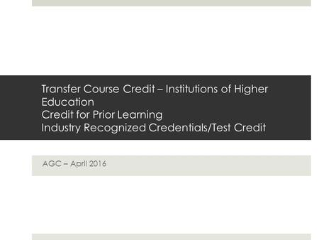 Transfer Course Credit – Institutions of Higher Education Credit for Prior Learning Industry Recognized Credentials/Test Credit AGC – April 2016.