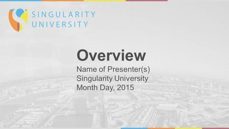Overview Name of Presenter(s) Singularity University Month Day, 2015 Overview Name of Presenter(s) Singularity University Month Day, 2015.