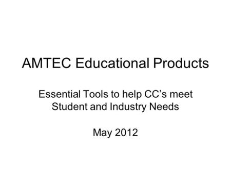 AMTEC Educational Products Essential Tools to help CC's meet Student and Industry Needs May 2012.