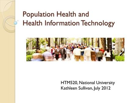 Population Health and Health Information Technology HTM520, National University Kathleen Sullivan, July 2012.