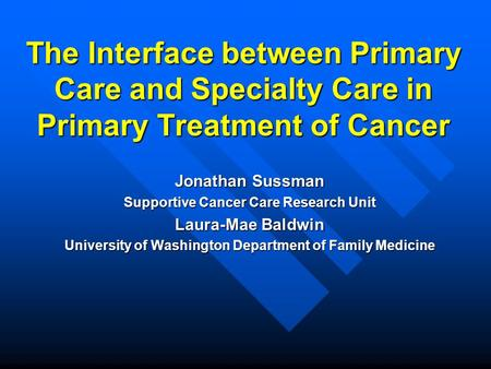 The Interface between Primary Care and Specialty Care in Primary Treatment of Cancer Jonathan Sussman Supportive Cancer Care Research Unit Laura-Mae Baldwin.