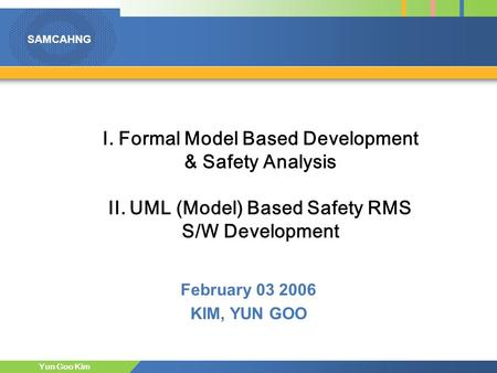 SAMCAHNG Yun Goo Kim I. Formal Model Based Development & Safety Analysis II. UML (Model) Based Safety RMS S/W Development February 03 2006 KIM, YUN GOO.