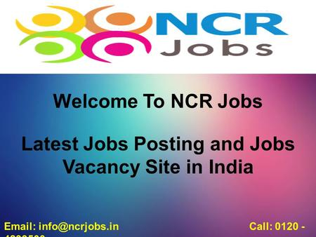 Welcome To NCR Jobs Latest Jobs Posting and Jobs Vacancy Site in India   Call: 0120 - 4299500.