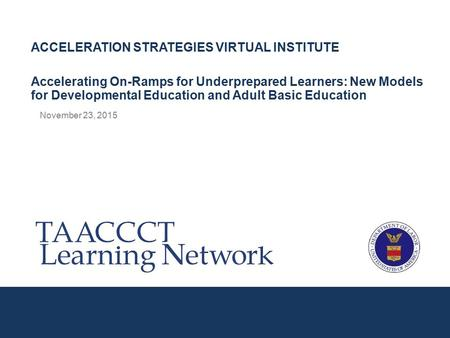 November 23, 2015 ACCELERATION STRATEGIES VIRTUAL INSTITUTE Accelerating On-Ramps for Underprepared Learners: New Models for Developmental Education and.