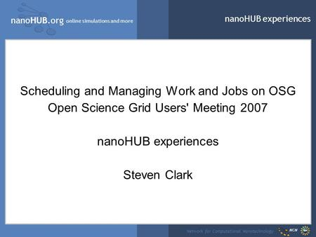 NanoHUB.org online simulations and more Network for Computational Nanotechnology NCN nanoHUB experiences Scheduling and Managing Work and Jobs on OSG Open.