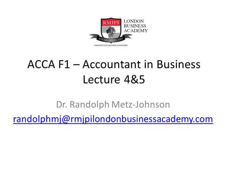 ACCA F1 – Accountant in Business Lecture 4&5 Dr. Randolph Metz-Johnson