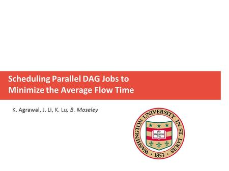 Scheduling Parallel DAG Jobs to Minimize the Average Flow Time K. Agrawal, J. Li, K. Lu, B. Moseley.