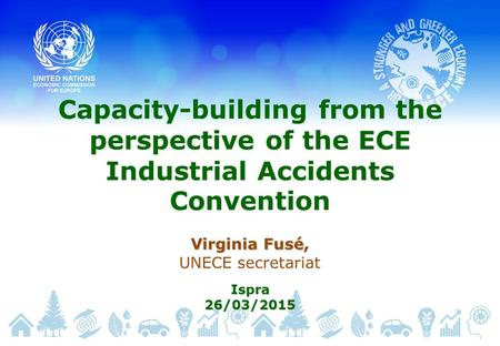 Capacity-building from the perspective of the ECE Industrial Accidents Convention Virginia Fusé, UNECE secretariatIspra26/03/2015.