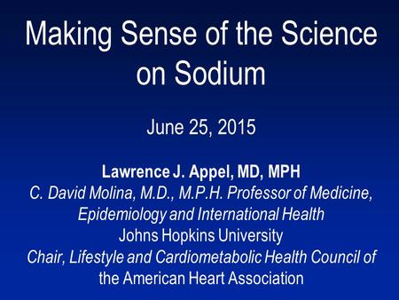 Making Sense of the Science on Sodium June 25, 2015 Lawrence J. Appel, MD, MPH C. David Molina, M.D., M.P.H. Professor of Medicine, Epidemiology and International.