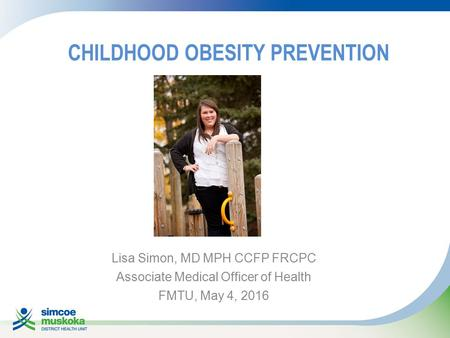 CHILDHOOD OBESITY PREVENTION Lisa Simon, MD MPH CCFP FRCPC Associate Medical Officer of Health FMTU, May 4, 2016.