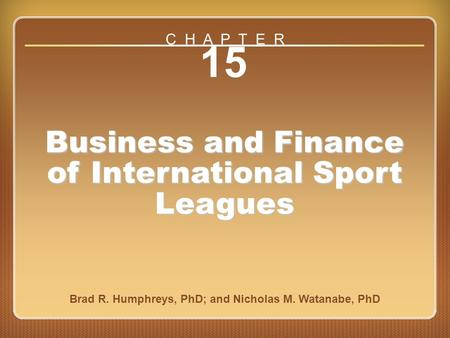 Chapter 15 15 Business and Finance of International Sport Leagues Brad R. Humphreys, PhD; and Nicholas M. Watanabe, PhD C H A P T E R.