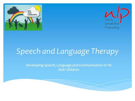 Speech and Language Therapy Developing Speech, Language and Communication in 'At Risk' Children.