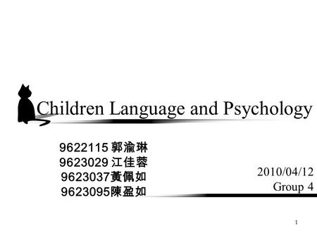 1 Children Language and Psychology 2010/04/12 Group 4 9622115 郭渝琳 9623029 江佳蓉 9623037 黃佩如 9623095 陳盈如.