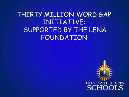 THIRTY MILLION WORD GAP INITIATIVE: SUPPORTED BY THE LENA FOUNDATION.