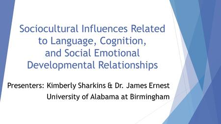 Sociocultural Influences Related to Language, Cognition, and Social Emotional Developmental Relationships Presenters: Kimberly Sharkins & Dr. James Ernest.