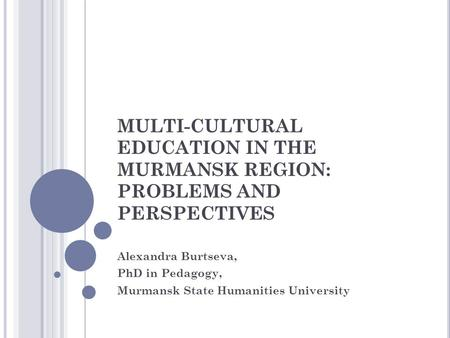 MULTI-CULTURAL EDUCATION IN THE MURMANSK REGION: PROBLEMS AND PERSPECTIVES Alexandra Burtseva, PhD in Pedagogy, Murmansk State Humanities University.