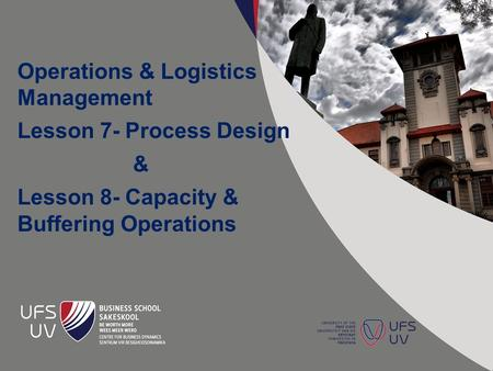 Operations & Logistics Management Lesson 7- Process Design & Lesson 8- Capacity & Buffering Operations.